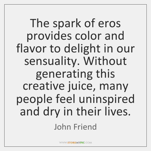 The spark of eros provides color and flavor to delight in our ...