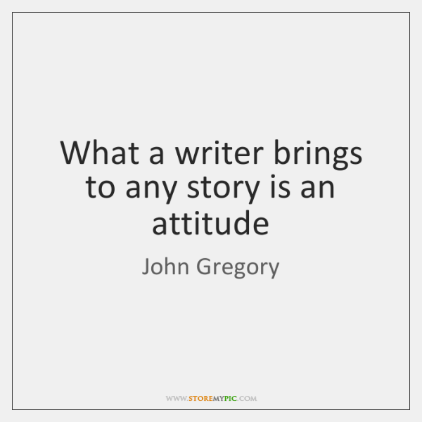 What a writer brings to any story is an attitude