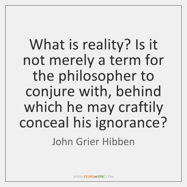 What is reality? Is it not merely a term for the philosopher ...