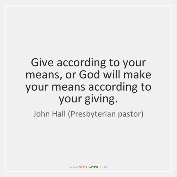 Give according to your means, or God will make your means according ...
