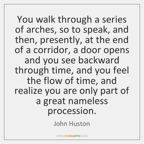 You walk through a series of arches, so to speak, and then, ...