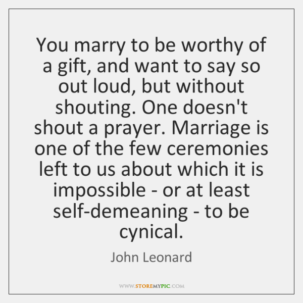 You marry to be worthy of a gift, and want to say ...