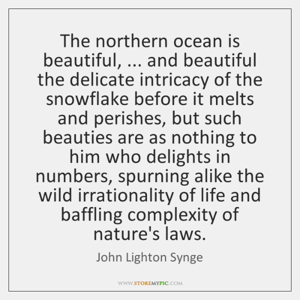 The northern ocean is beautiful, ... and beautiful the delicate intricacy of the ...