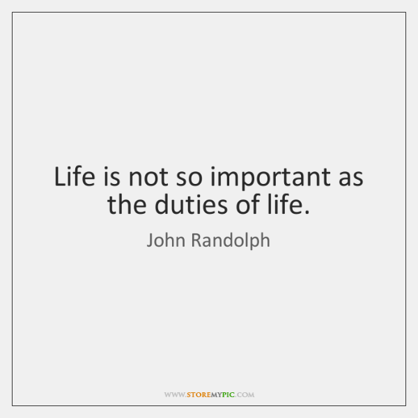 Life is not so important as the duties of life.