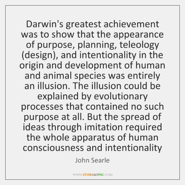 Darwin's greatest achievement was to show that the appearance of purpose, planning, ...