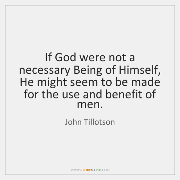 If God were not a necessary Being of Himself, He might seem ...