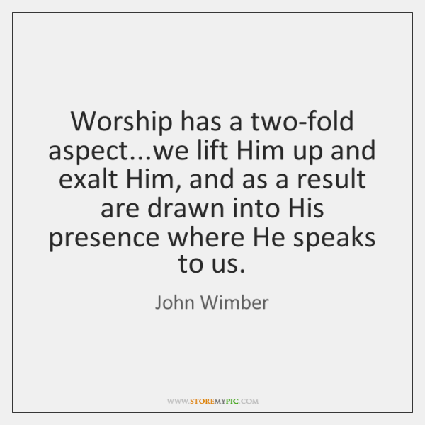 Worship has a two-fold aspect...we lift Him up and exalt Him, ...