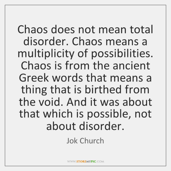 Chaos does not mean total disorder. Chaos means a multiplicity of possibilities. ...