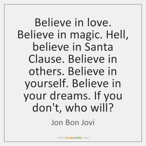 Believe in love. Believe in magic. Hell, believe in Santa Clause. Believe ...