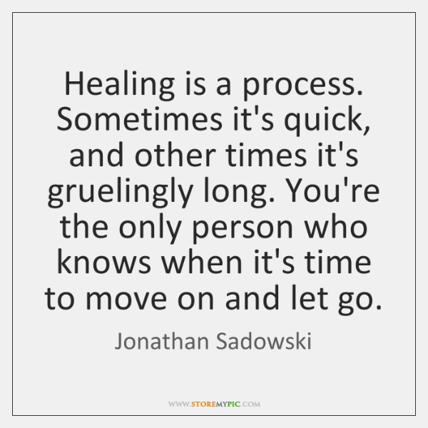 Healing is a process. Sometimes it's quick, and other times it's gruelingly ...