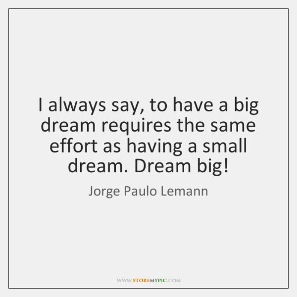 I always say, to have a big dream requires the same effort ...