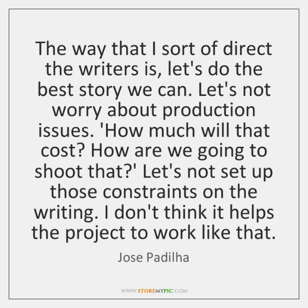 The way that I sort of direct the writers is, let's do ...