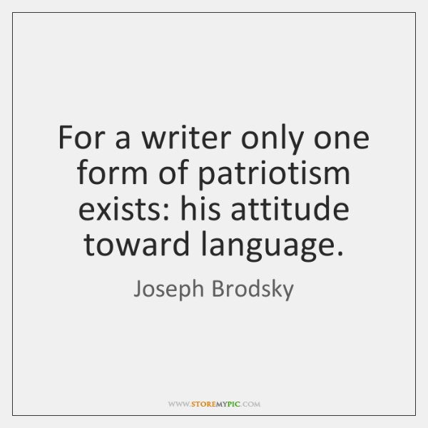 For a writer only one form of patriotism exists: his attitude toward ...