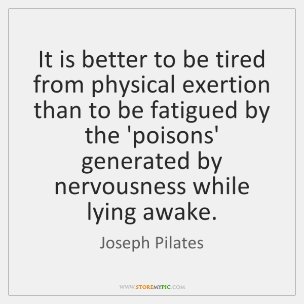 It is better to be tired from physical exertion than to be ...