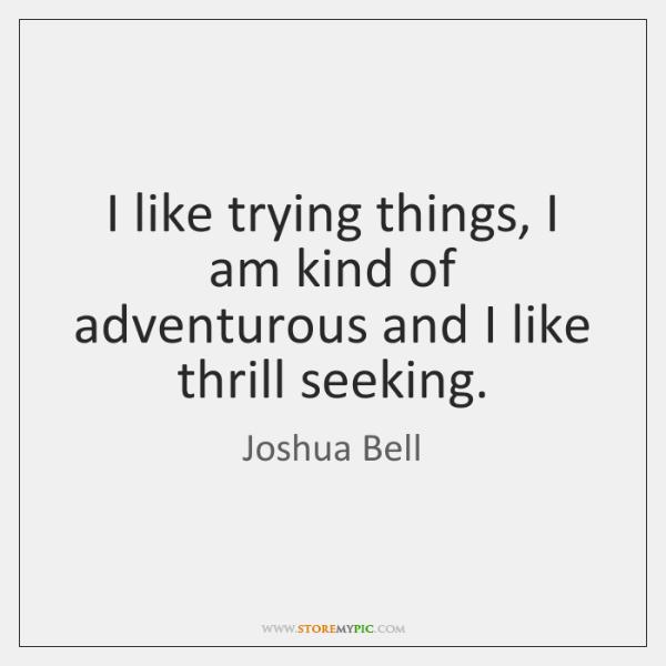 I like trying things, I am kind of adventurous and I like ...