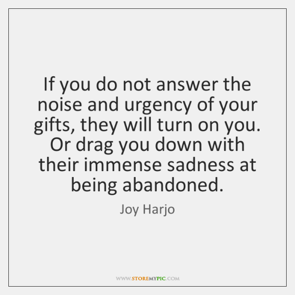 If you do not answer the noise and urgency of your gifts, ...