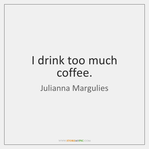 I drink too much coffee.