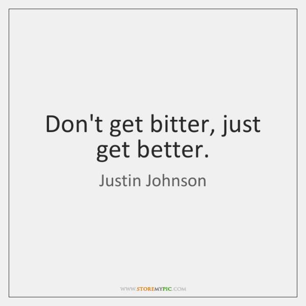 Don't get bitter, just get better.
