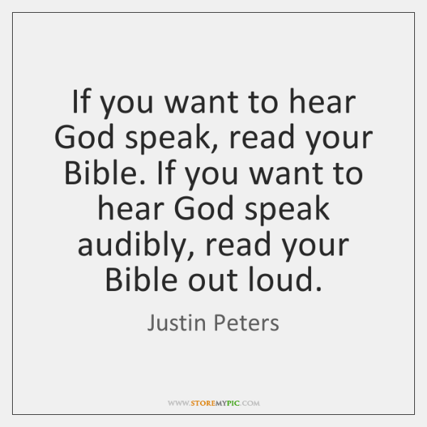 If you want to hear God speak, read your Bible. If you ...
