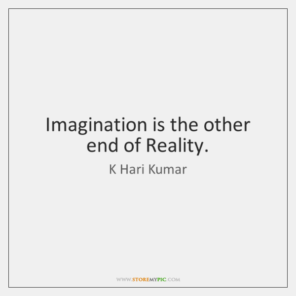 Imagination is the other end of Reality.