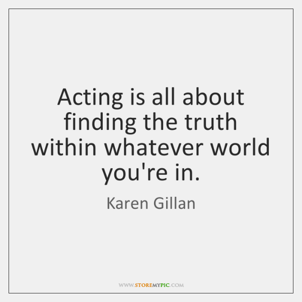 Acting is all about finding the truth within whatever world you're in.