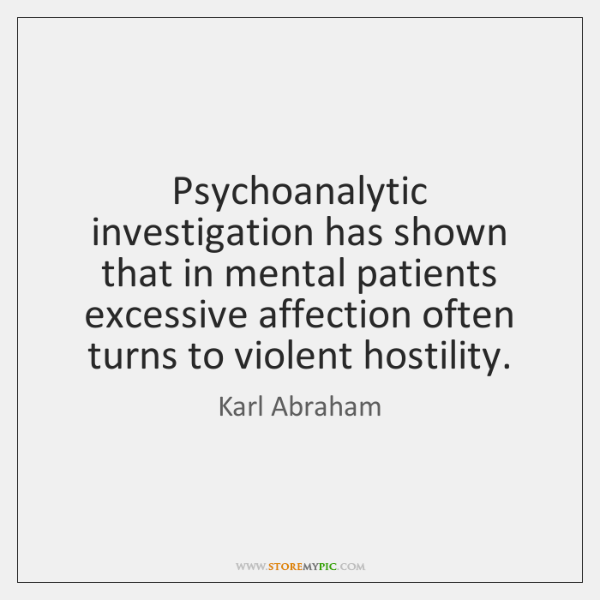 Psychoanalytic investigation has shown that in mental patients excessive affection often turns ...