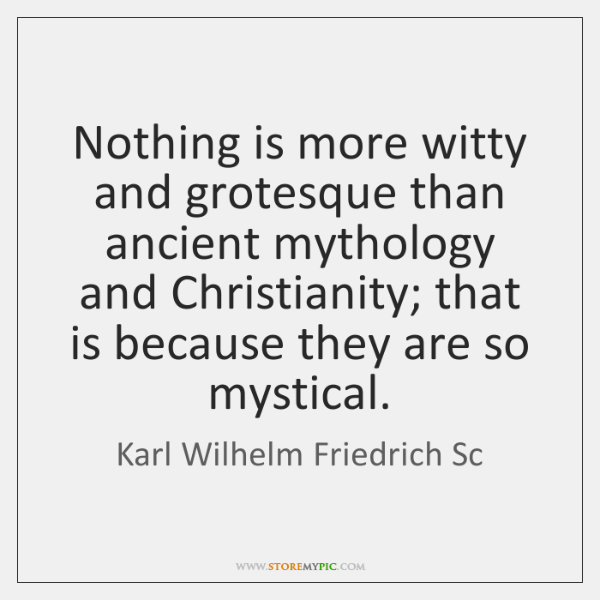 Nothing is more witty and grotesque than ancient mythology and Christianity; that ...