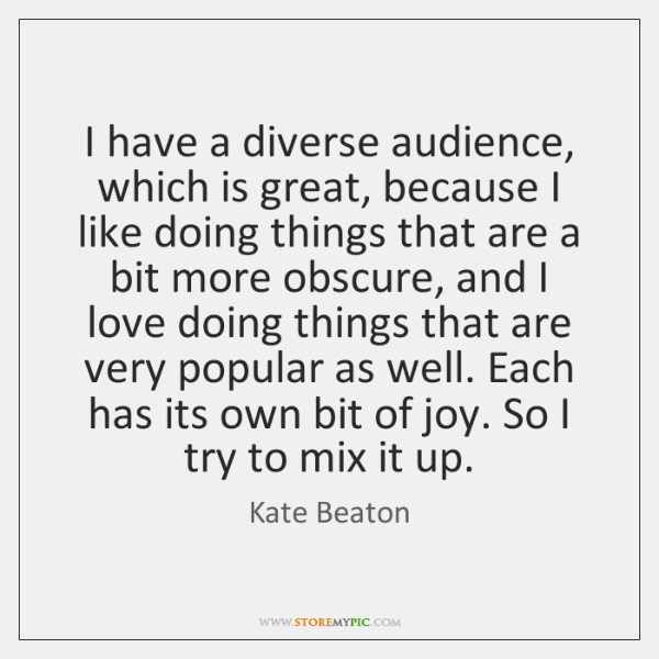 I have a diverse audience, which is great, because I like doing ...