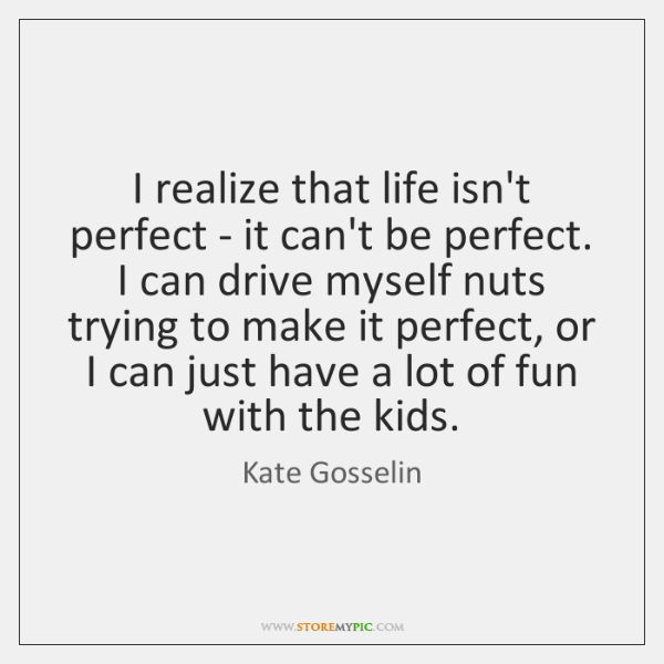 I realize that life isn't perfect - it can't be perfect. I ...