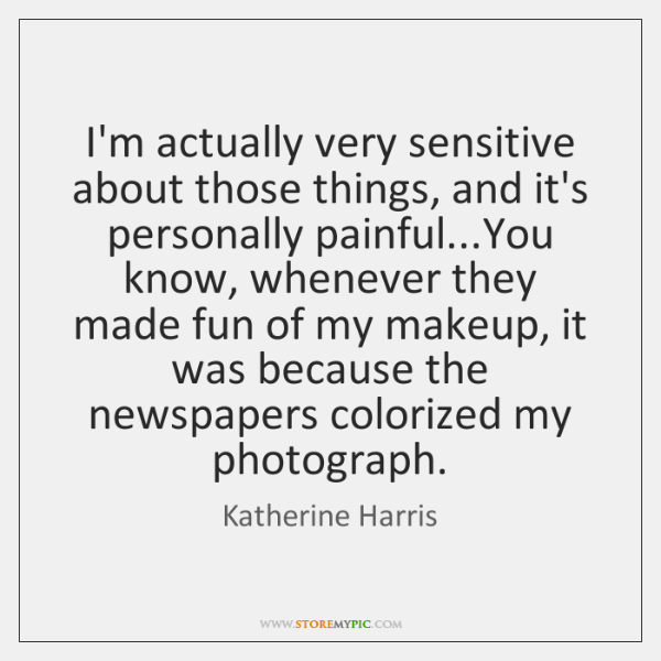I'm actually very sensitive about those things, and it's personally painful...You ...