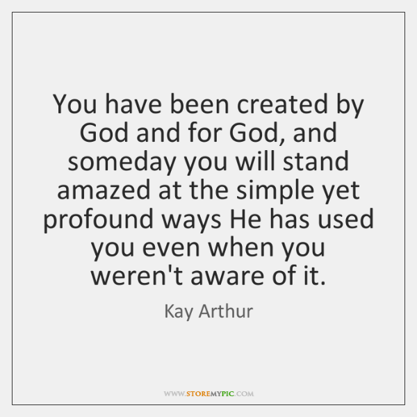You have been created by God and for God, and someday you ...