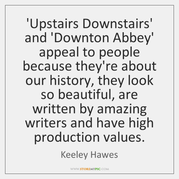 'Upstairs Downstairs' and 'Downton Abbey' appeal to people because they're about our ...