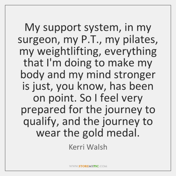 My support system, in my surgeon, my P.T., my pilates, my ...