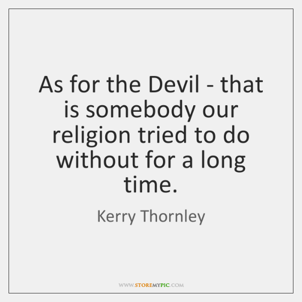 As for the Devil - that is somebody our religion tried to ...