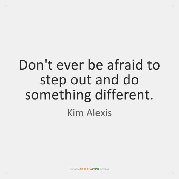 Don't ever be afraid to step out and do something different.