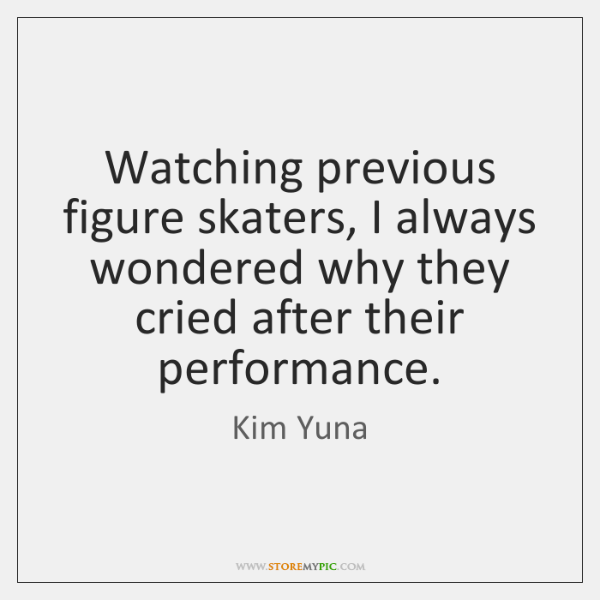 Watching previous figure skaters, I always wondered why they cried after their ...