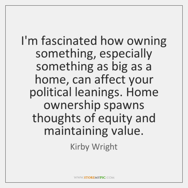 I'm fascinated how owning something, especially something as big as a home, ...