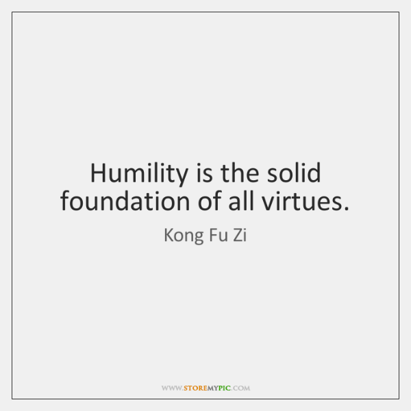 Humility is the solid foundation of all virtues.