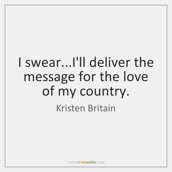 I swear...I'll deliver the message for the love of my country.