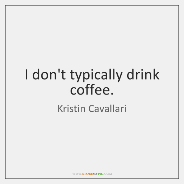 I don't typically drink coffee.