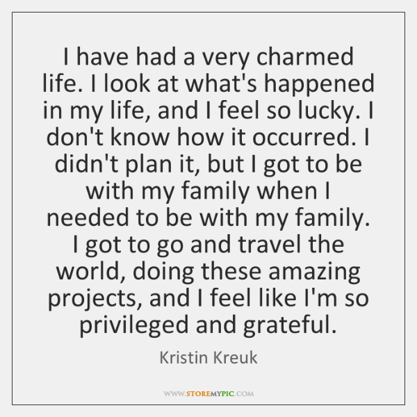 I have had a very charmed life. I look at what's happened ...