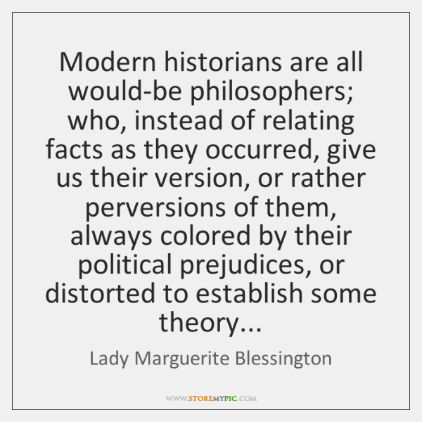 Modern historians are all would-be philosophers; who, instead of relating facts as ...