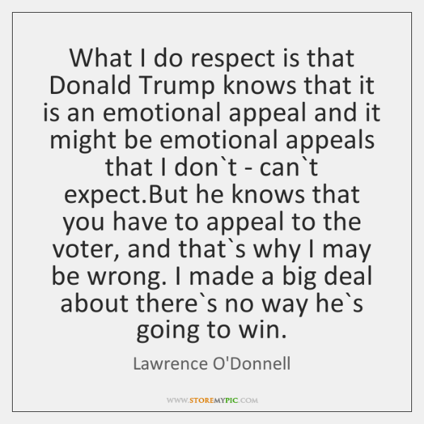 What I do respect is that Donald Trump knows that it is ...