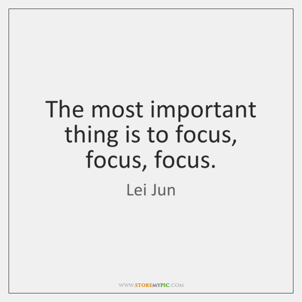 The most important thing is to focus, focus, focus.