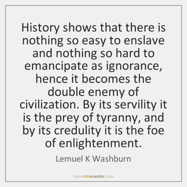 History shows that there is nothing so easy to enslave and nothing ...