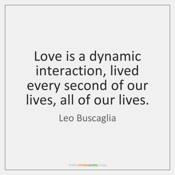 Love is a dynamic interaction, lived every second of our lives, all ...