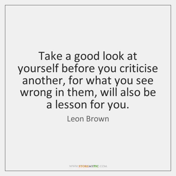 Take a good look at yourself before you criticise another, for what ...