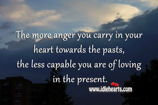 Less capable you are of loving in the present anger