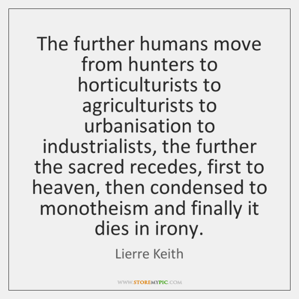 The further humans move from hunters to horticulturists to agriculturists to urbanisation ...