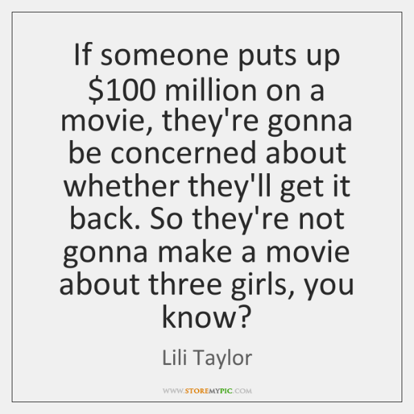 If someone puts up $100 million on a movie, they're gonna be concerned ...